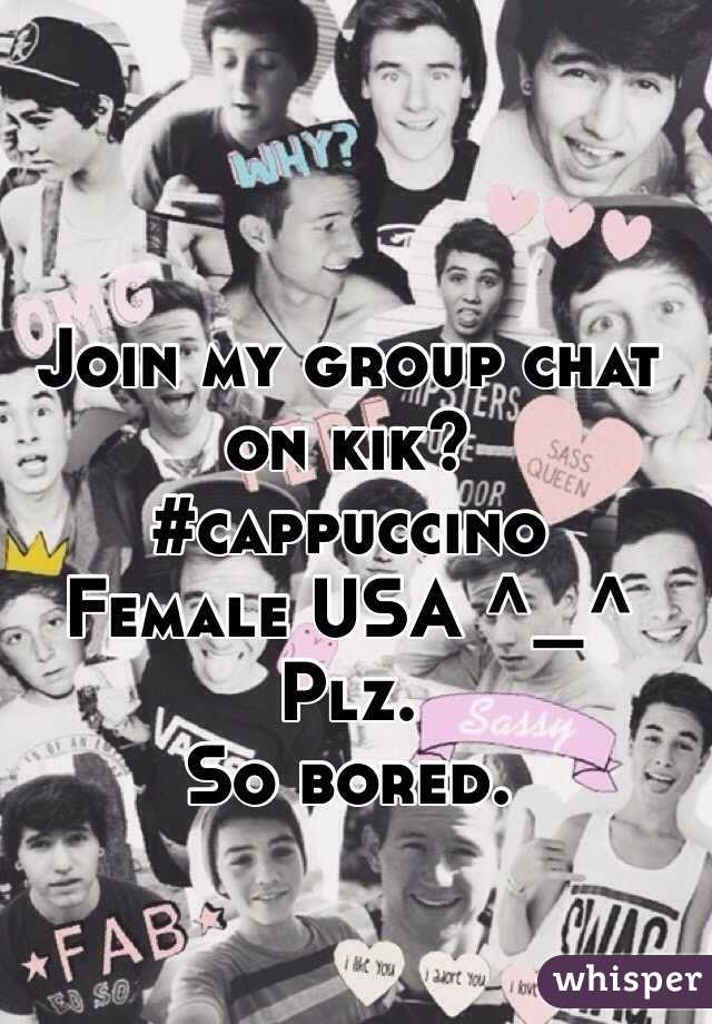 Join my group chat on kik?  #cappuccino  Female USA ^_^  Plz.  So bored.