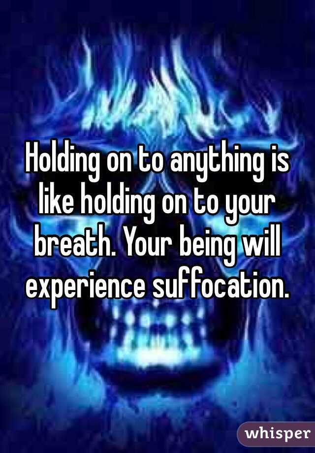 Holding on to anything is like holding on to your breath. Your being will experience suffocation.