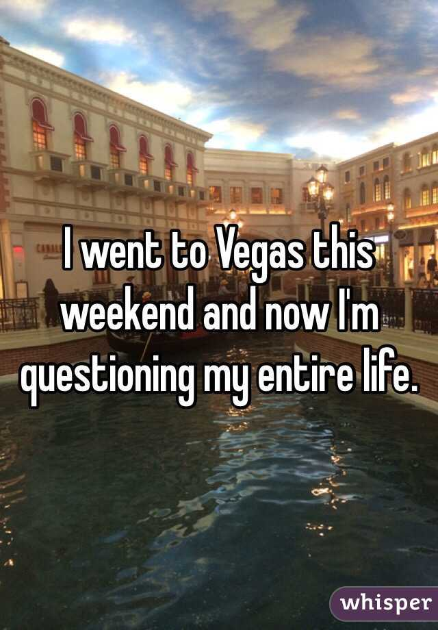 I went to Vegas this weekend and now I'm questioning my entire life.