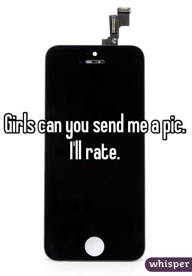 Girls can you send me a pic. I'll rate.