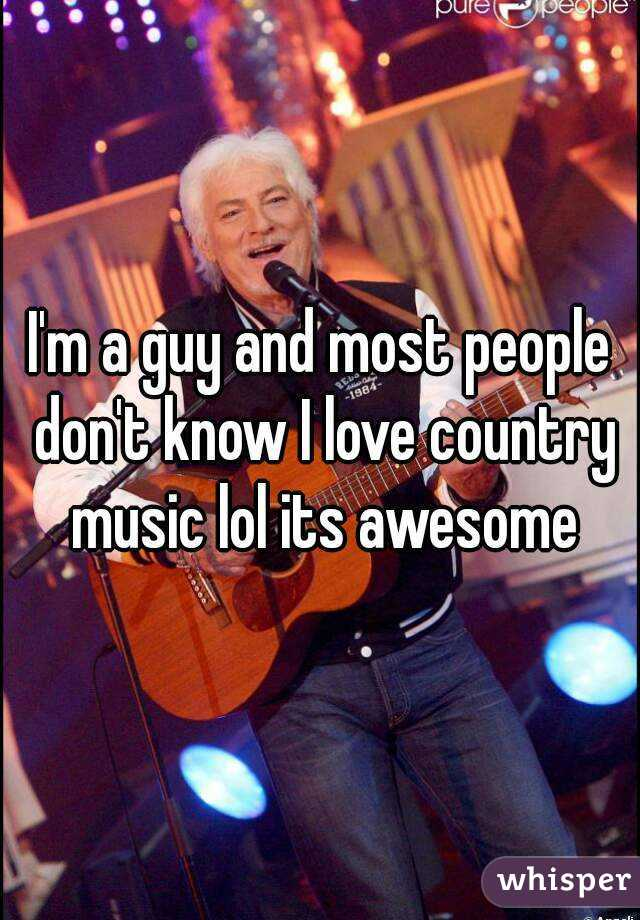 I'm a guy and most people don't know I love country music lol its awesome