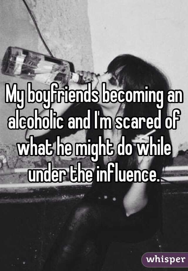 My boyfriends becoming an alcoholic and I'm scared of what he might do while under the influence.