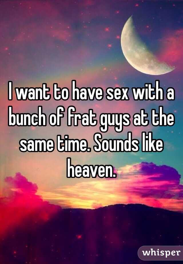I want to have sex with a bunch of frat guys at the same time. Sounds like heaven.