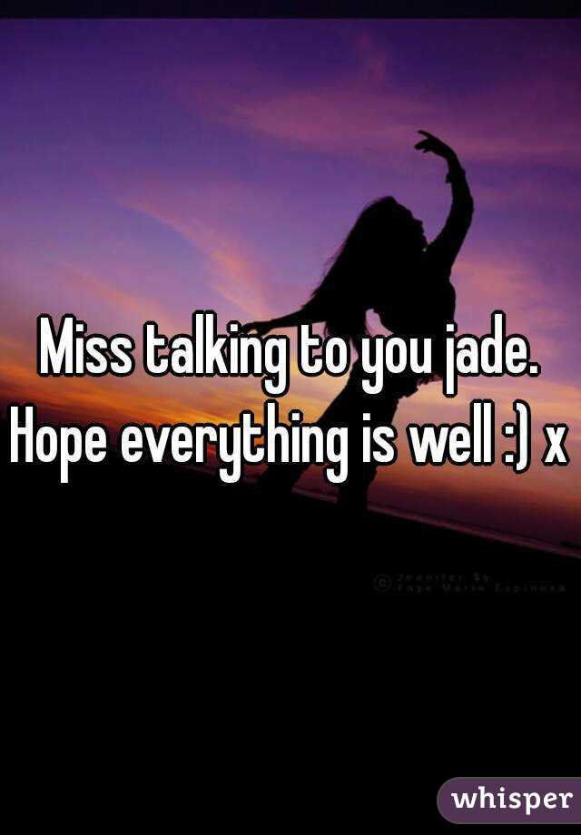 Miss talking to you jade. Hope everything is well :) x