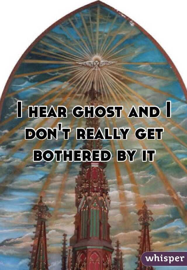 I hear ghost and I don't really get bothered by it