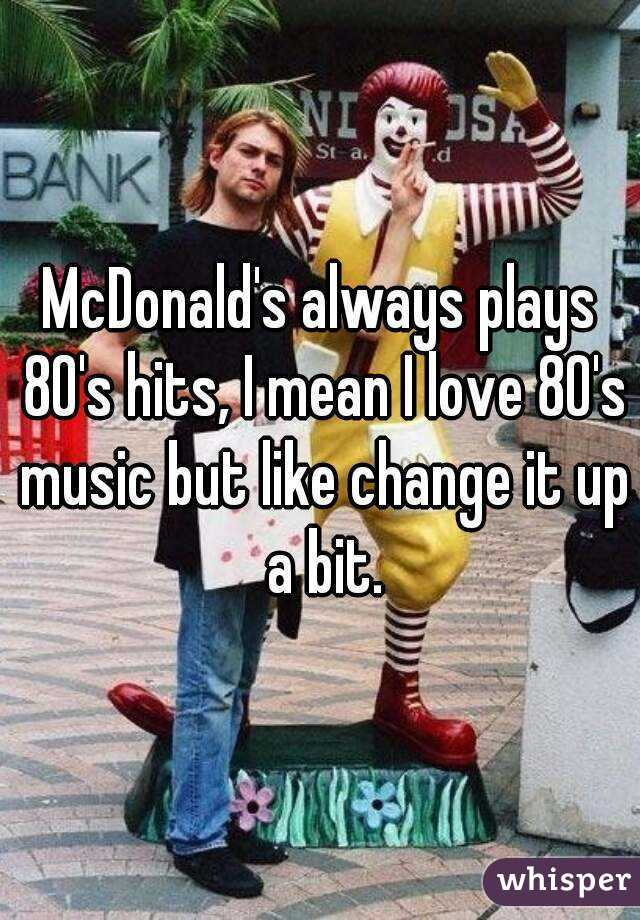 McDonald's always plays 80's hits, I mean I love 80's music but like change it up a bit.
