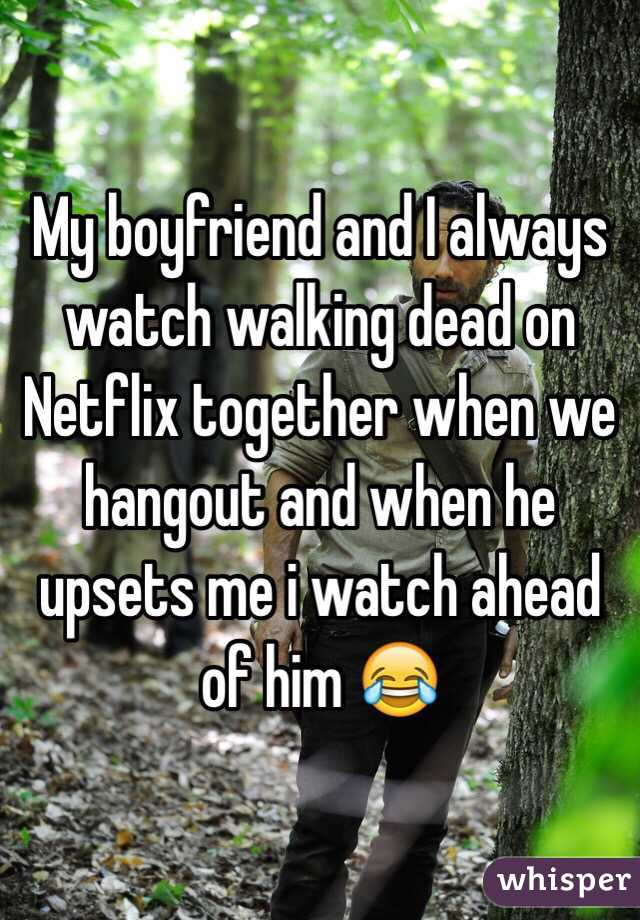 My boyfriend and I always watch walking dead on Netflix together when we hangout and when he upsets me i watch ahead of him 😂