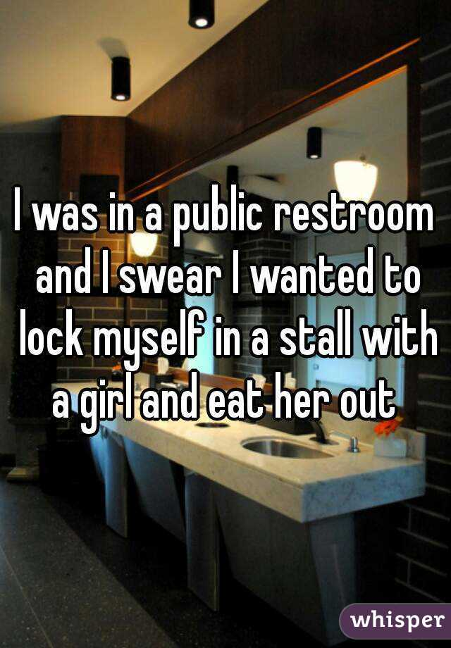 I was in a public restroom and I swear I wanted to lock myself in a stall with a girl and eat her out