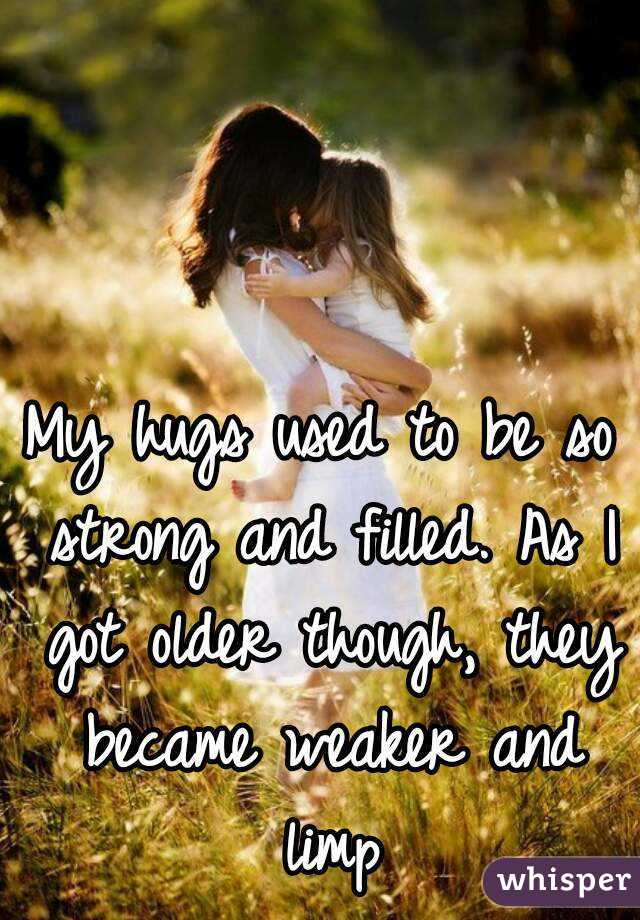 My hugs used to be so strong and filled. As I got older though, they became weaker and limp