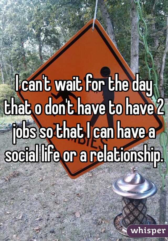 I can't wait for the day that o don't have to have 2 jobs so that I can have a social life or a relationship.