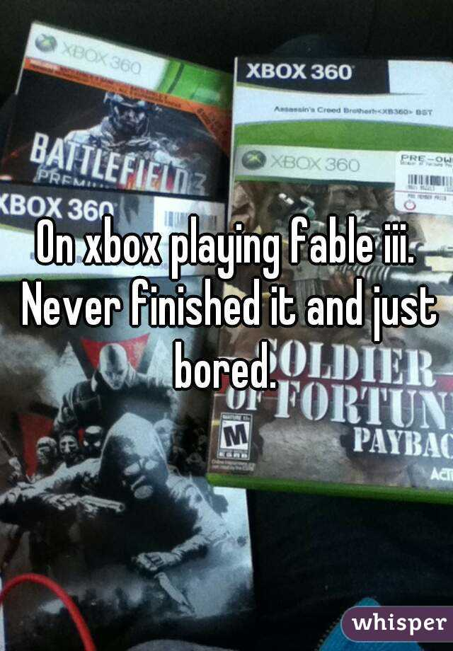 On xbox playing fable iii. Never finished it and just bored.
