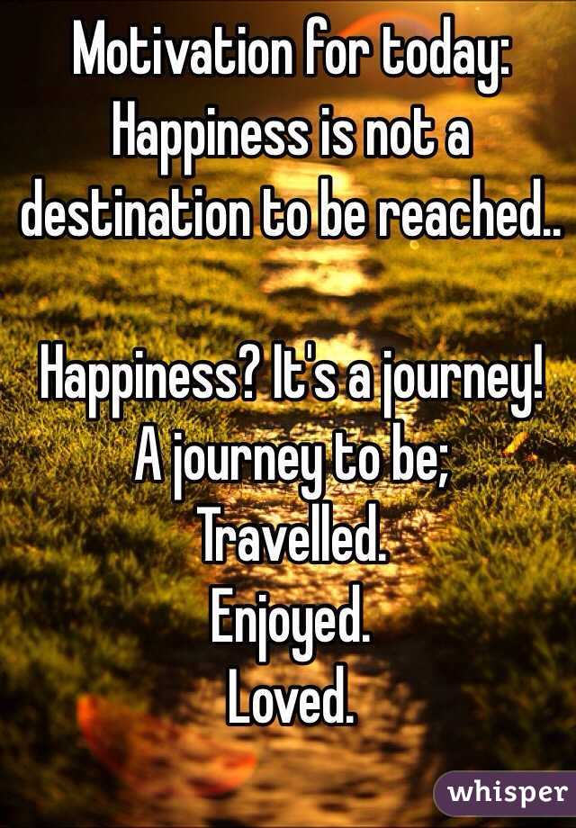 Motivation for today: Happiness is not a destination to be reached..  Happiness? It's a journey! A journey to be; Travelled. Enjoyed. Loved.