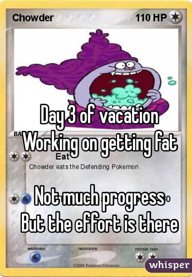 Day 3 of vacation Working on getting fat  Not much progress  But the effort is there