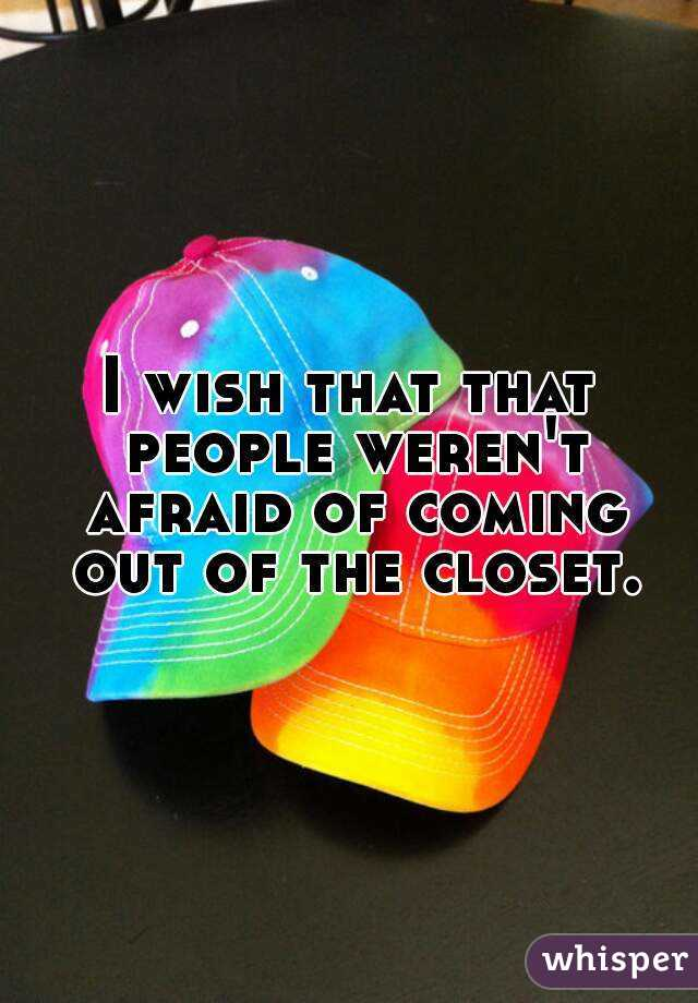 I wish that that people weren't afraid of coming out of the closet.
