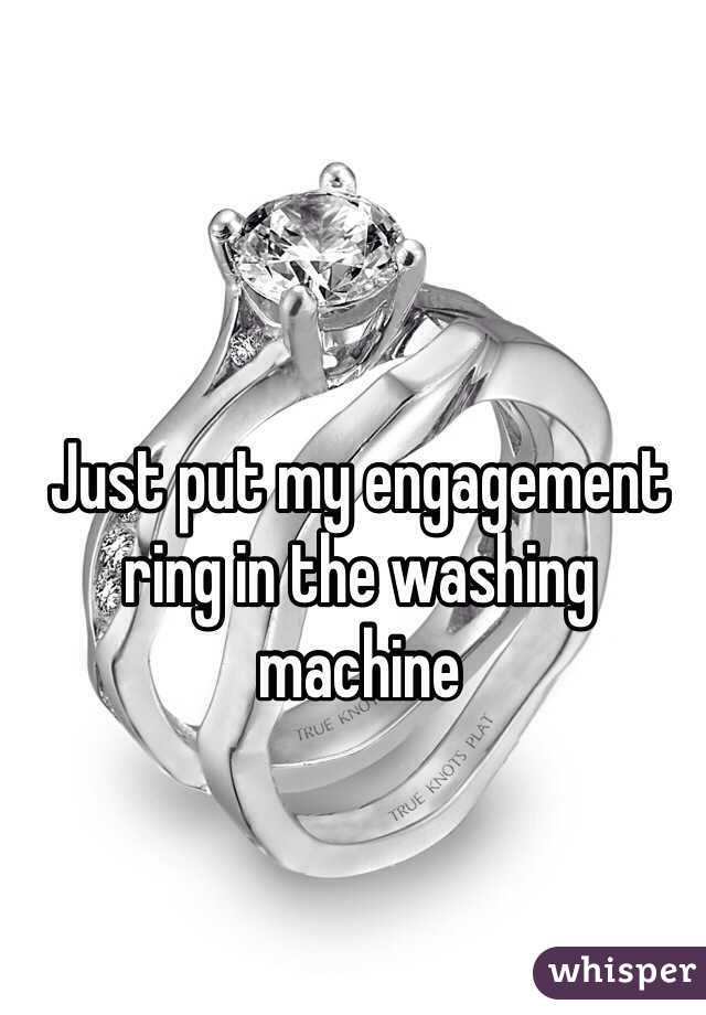 Just put my engagement ring in the washing machine