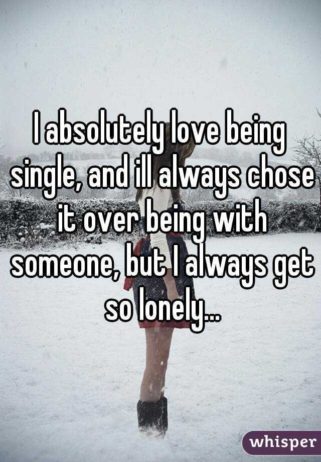 I absolutely love being single, and ill always chose it over being with someone, but I always get so lonely...