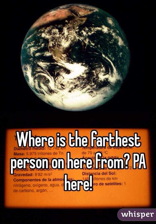 Where is the farthest person on here from? PA here!
