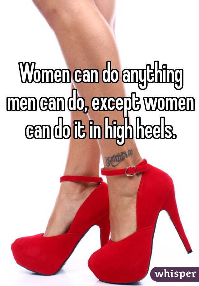 Women can do anything men can do, except women can do it in high heels.