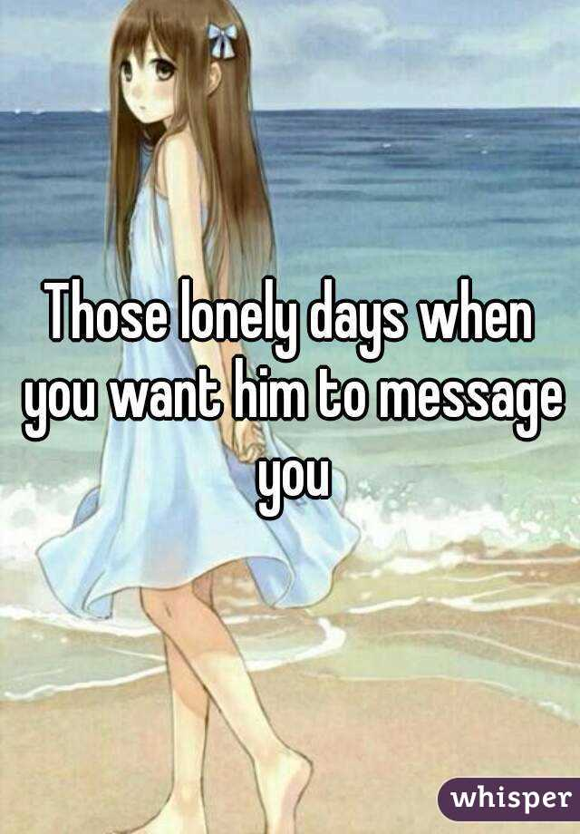Those lonely days when you want him to message you