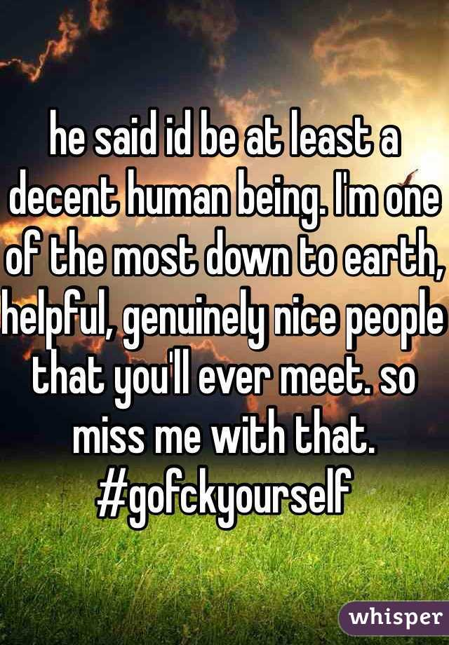 he said id be at least a decent human being. I'm one of the most down to earth, helpful, genuinely nice people that you'll ever meet. so miss me with that. #gofckyourself
