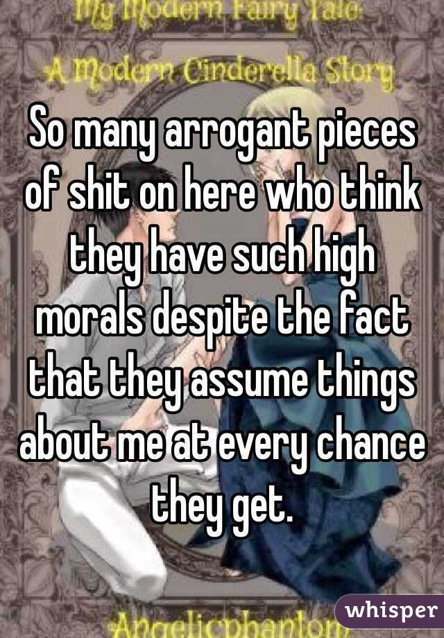So many arrogant pieces of shit on here who think they have such high morals despite the fact that they assume things about me at every chance they get.