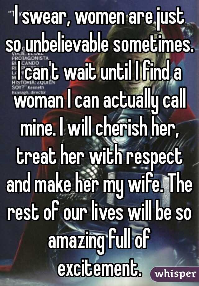 I swear, women are just so unbelievable sometimes. I can't wait until I find a woman I can actually call mine. I will cherish her, treat her with respect and make her my wife. The rest of our lives will be so amazing full of excitement.