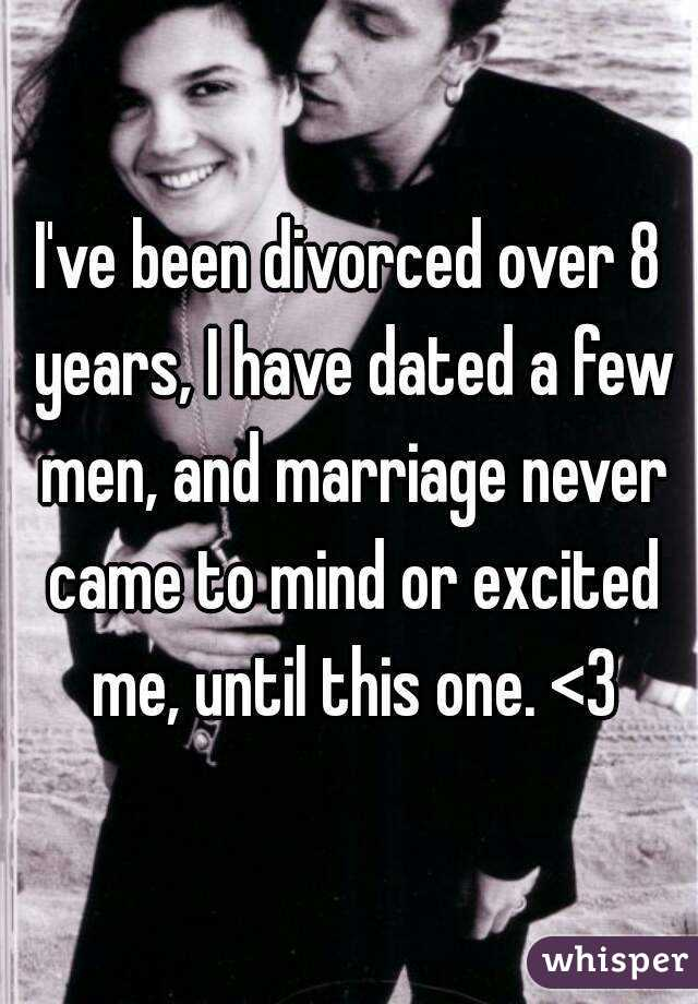 I've been divorced over 8 years, I have dated a few men, and marriage never came to mind or excited me, until this one. <3