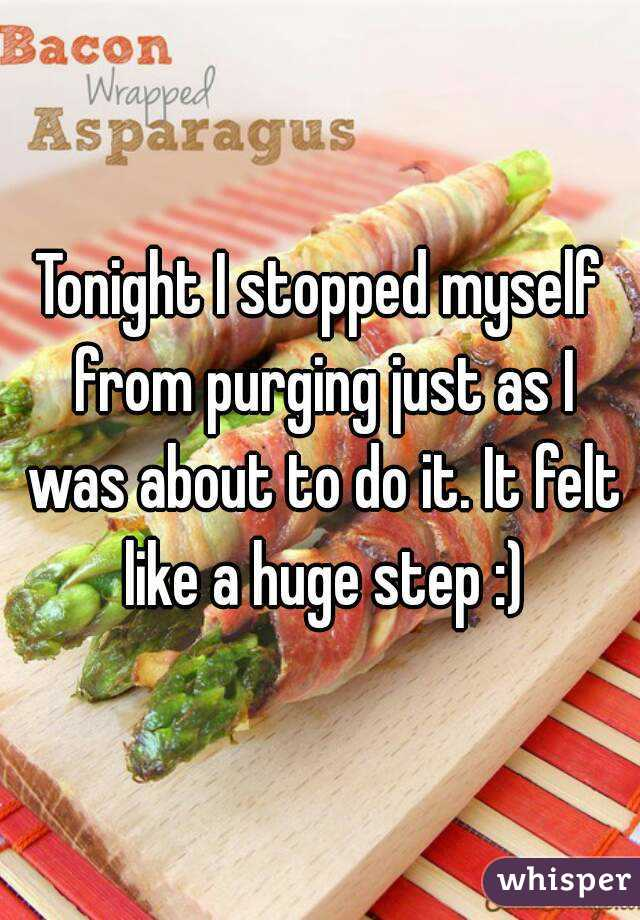 Tonight I stopped myself from purging just as I was about to do it. It felt like a huge step :)
