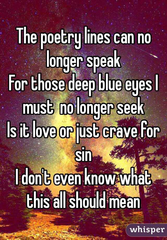 The poetry lines can no longer speak  For those deep blue eyes I must  no longer seek  Is it love or just crave for sin I don't even know what this all should mean