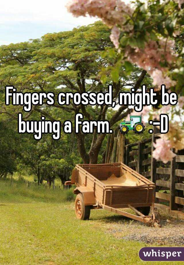 Fingers crossed, might be buying a farm. 🚜 :-D
