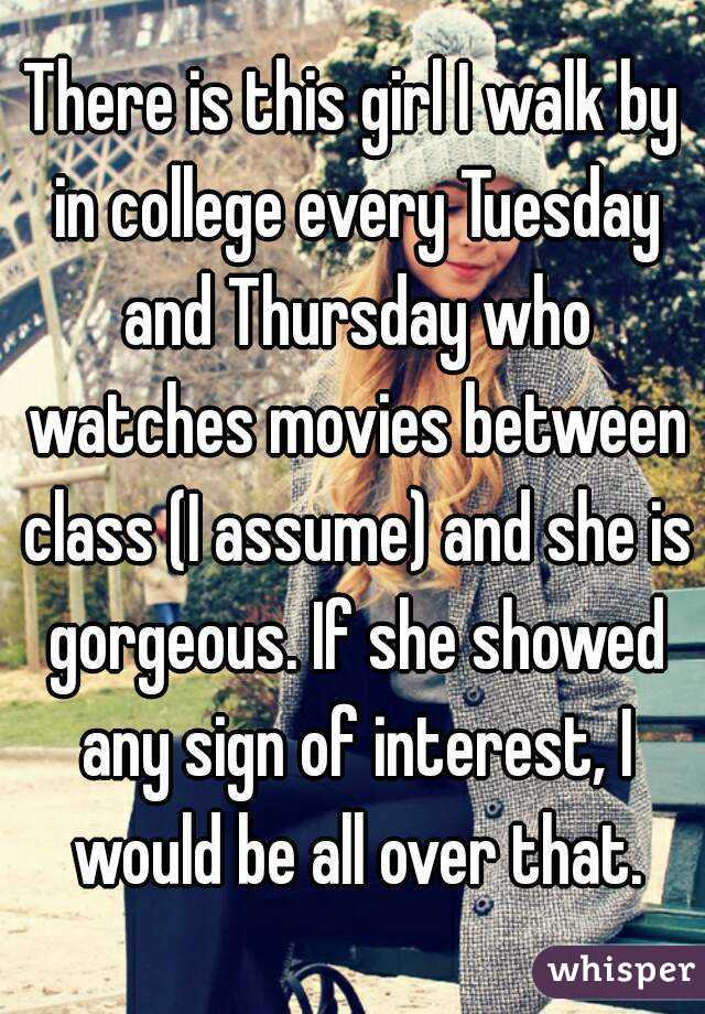 There is this girl I walk by in college every Tuesday and Thursday who watches movies between class (I assume) and she is gorgeous. If she showed any sign of interest, I would be all over that.