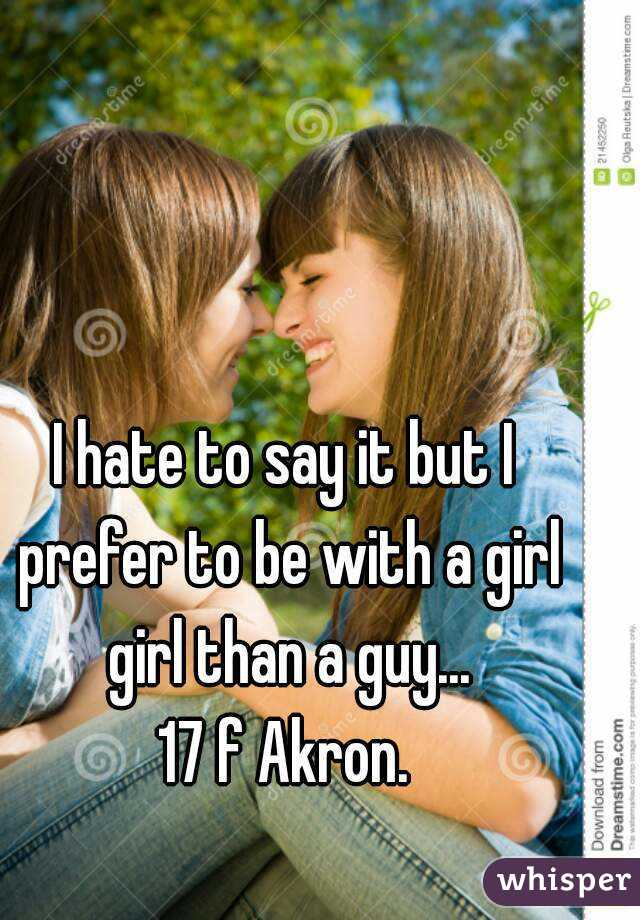 I hate to say it but I prefer to be with a girl girl than a guy... 17 f Akron.