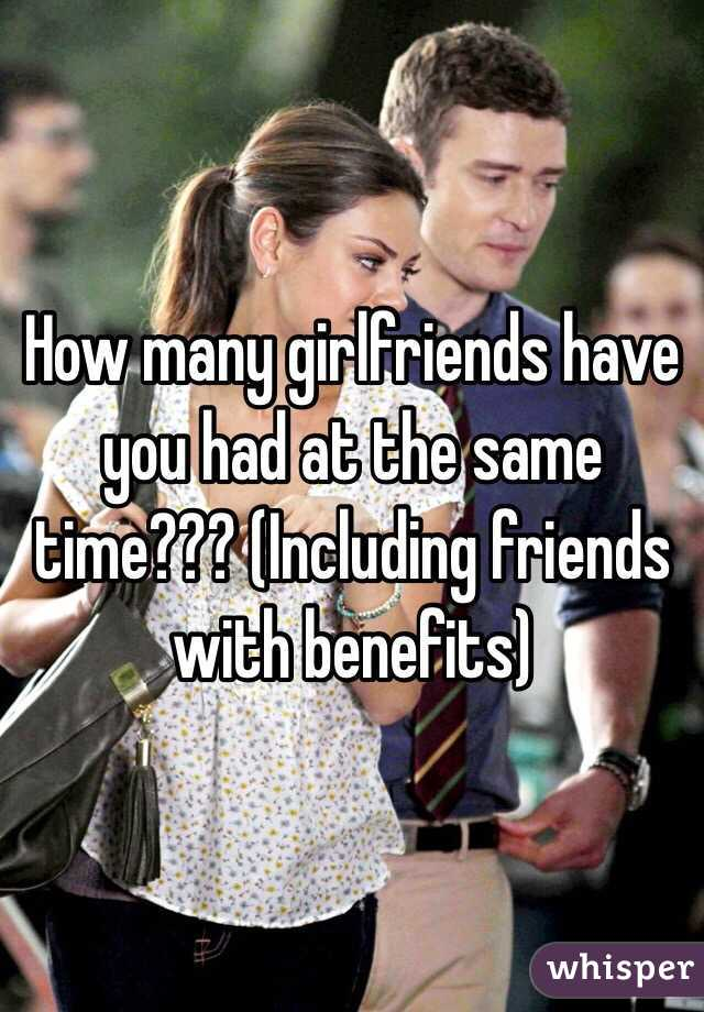 How many girlfriends have you had at the same time??? (Including friends with benefits)