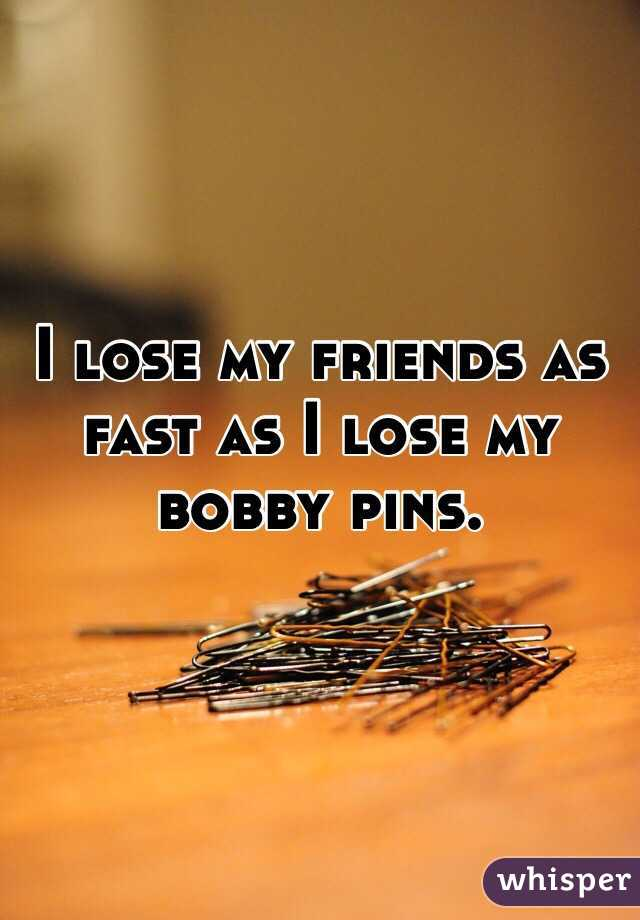 I lose my friends as fast as I lose my bobby pins.