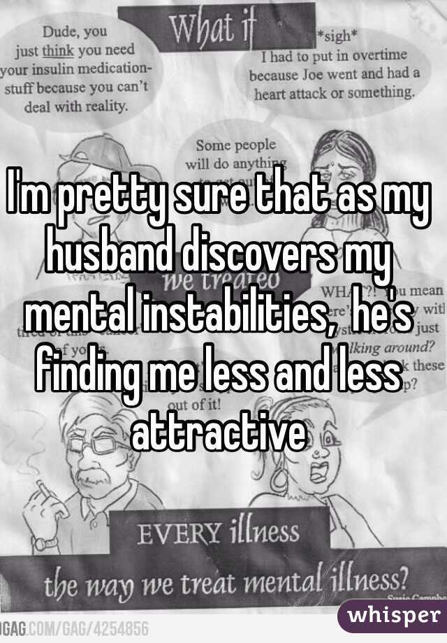I'm pretty sure that as my husband discovers my mental instabilities,  he's finding me less and less attractive