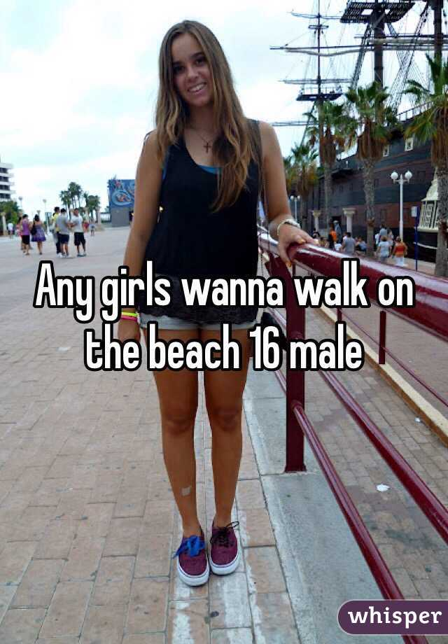 Any girls wanna walk on the beach 16 male