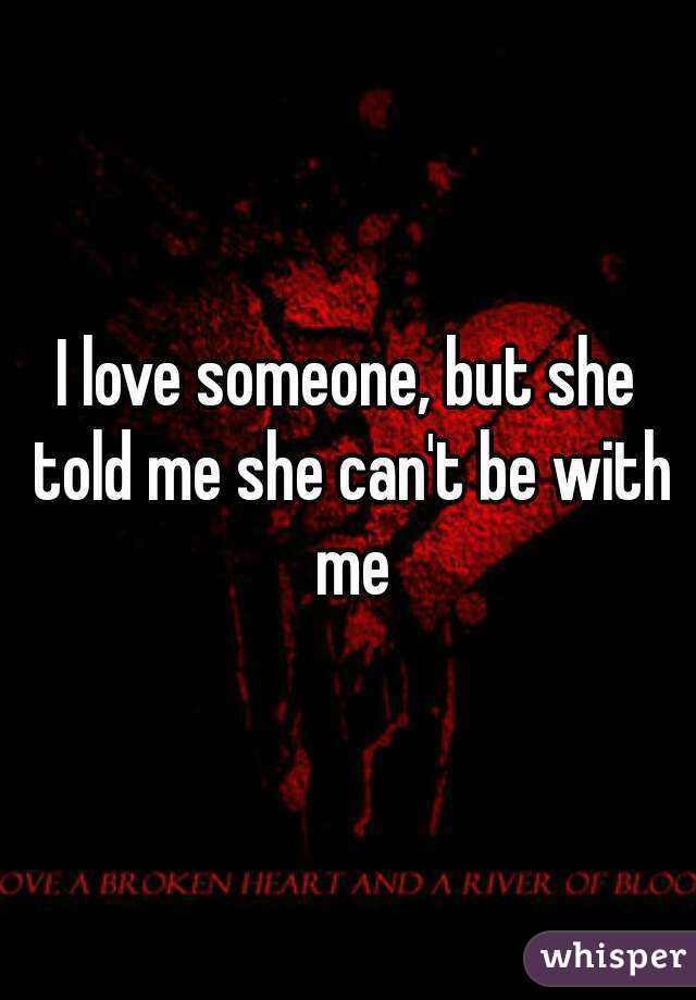 I love someone, but she told me she can't be with me