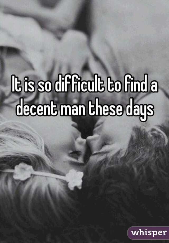 It is so difficult to find a decent man these days