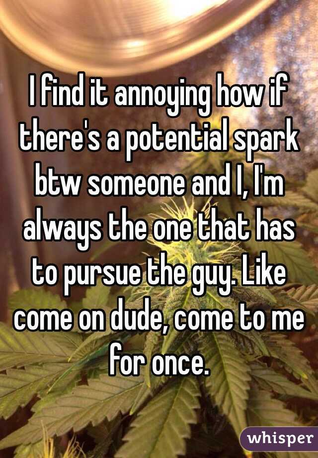 I find it annoying how if there's a potential spark btw someone and I, I'm always the one that has to pursue the guy. Like come on dude, come to me for once.