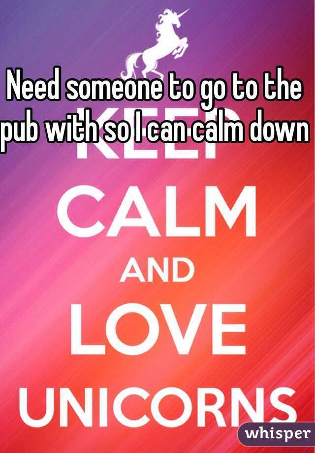 Need someone to go to the pub with so I can calm down