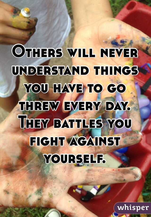 Others will never understand things you have to go threw every day. They battles you fight against yourself.