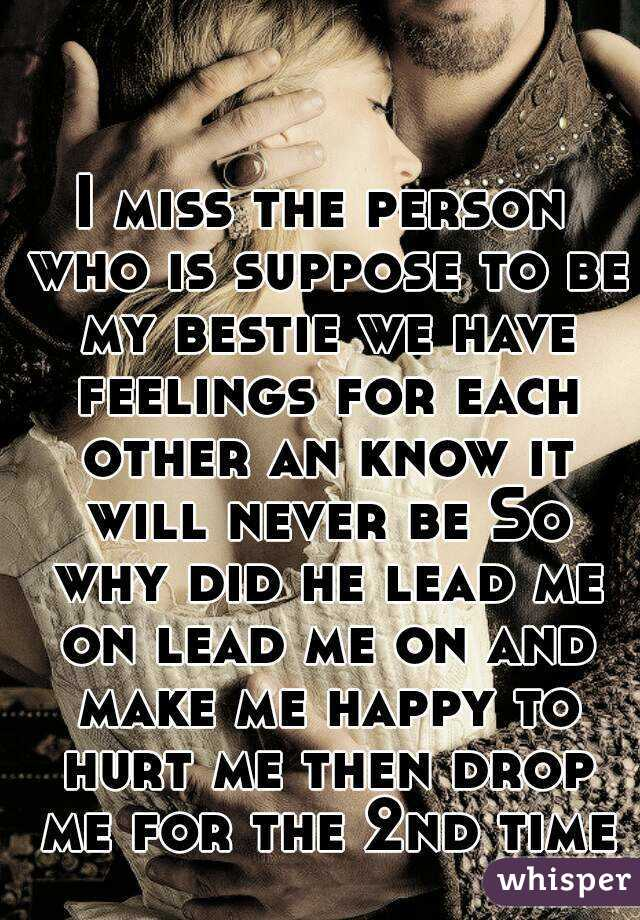 I miss the person who is suppose to be my bestie we have feelings for each other an know it will never be So why did he lead me on lead me on and make me happy to hurt me then drop me for the 2nd time