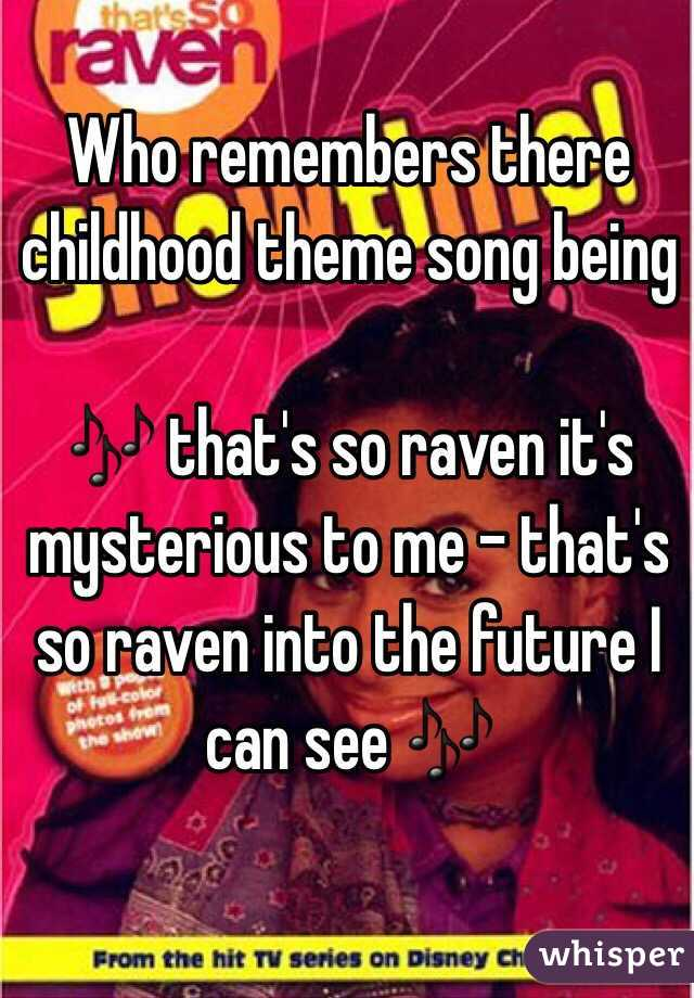 Who remembers there childhood theme song being   🎶 that's so raven it's mysterious to me - that's so raven into the future I can see 🎶