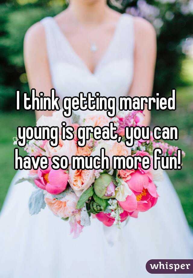 I think getting married young is great, you can have so much more fun!