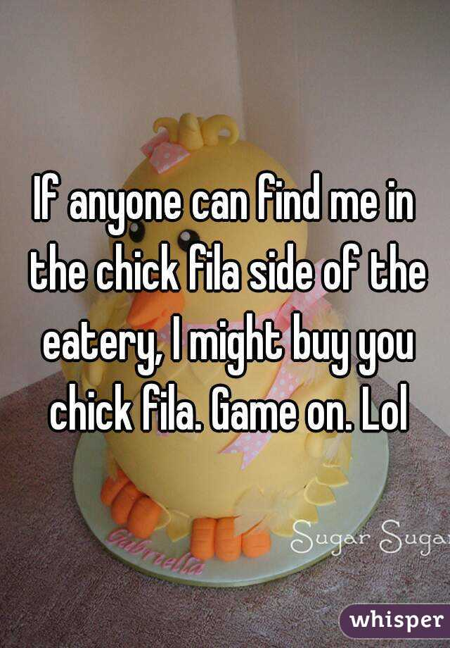 If anyone can find me in the chick fila side of the eatery, I might buy you chick fila. Game on. Lol