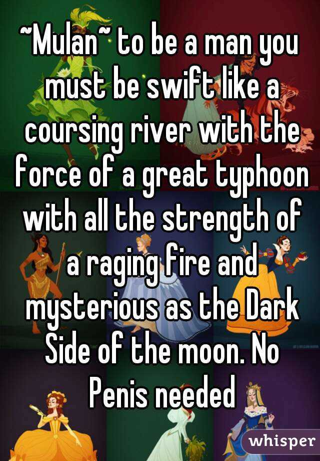 ~Mulan~ to be a man you must be swift like a coursing river with the force of a great typhoon with all the strength of a raging fire and mysterious as the Dark Side of the moon. No Penis needed