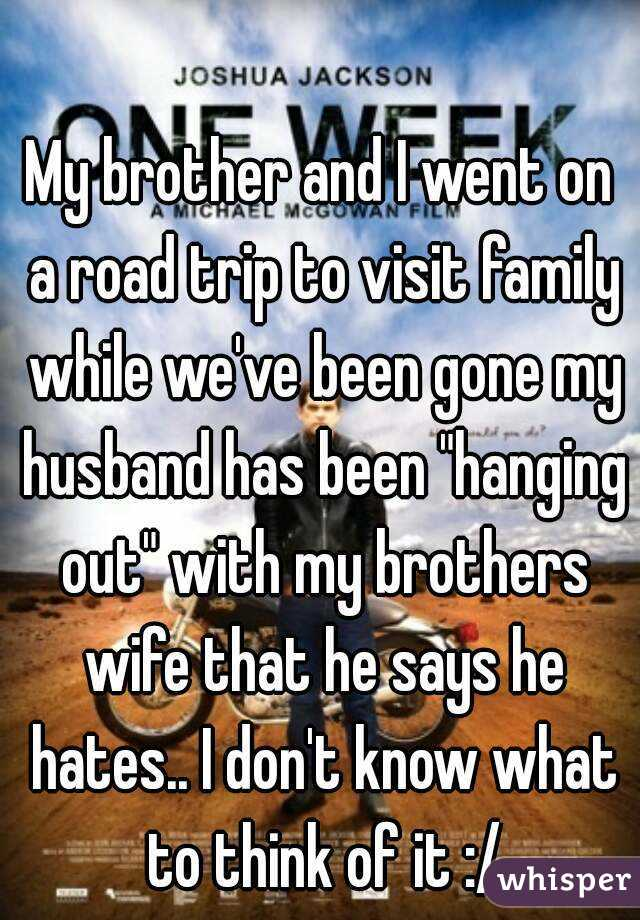 """My brother and I went on a road trip to visit family while we've been gone my husband has been """"hanging out"""" with my brothers wife that he says he hates.. I don't know what to think of it :/"""