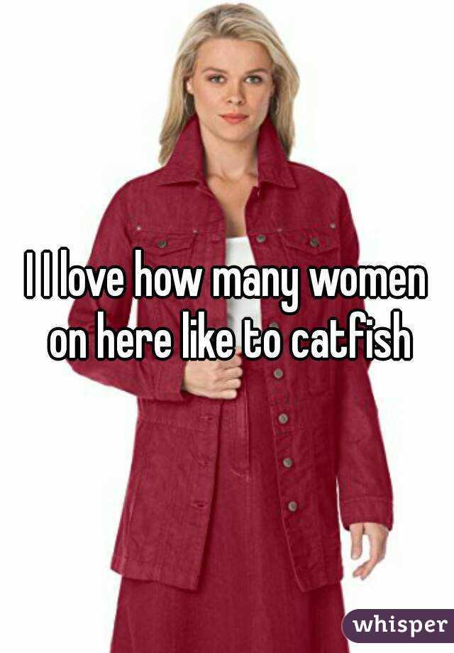 I I love how many women on here like to catfish
