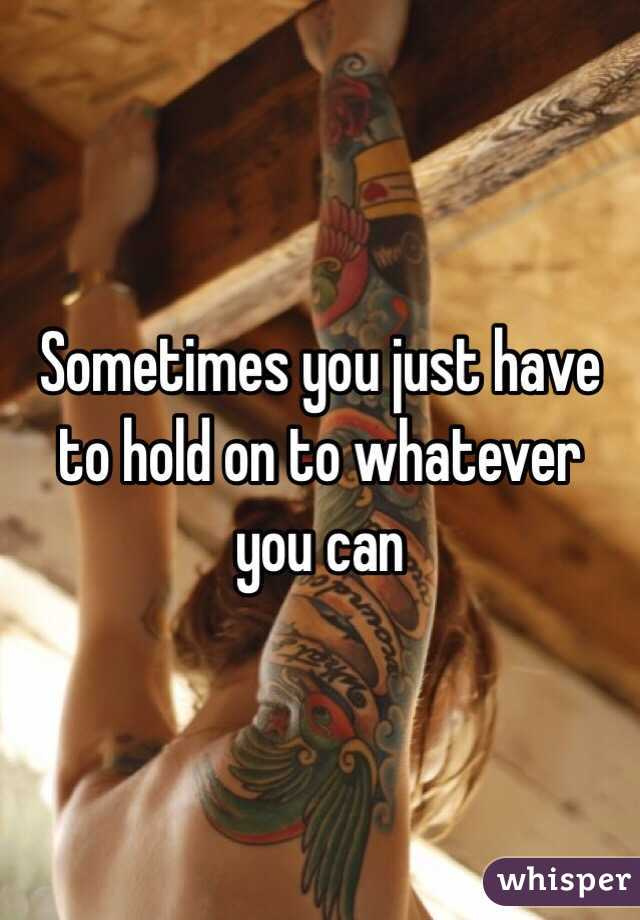 Sometimes you just have to hold on to whatever you can