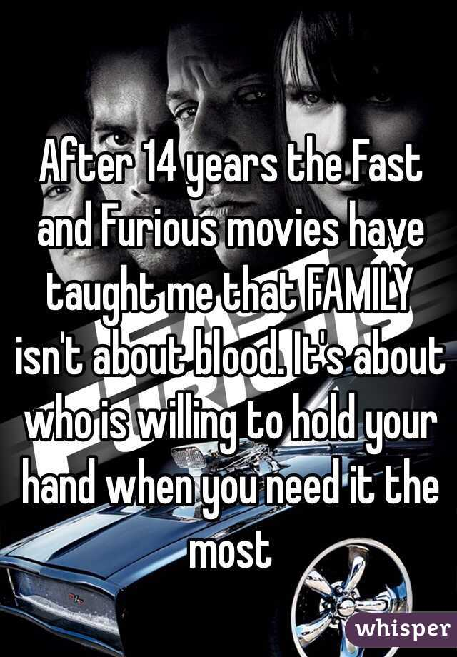 After 14 years the Fast and Furious movies have taught me that FAMILY isn't about blood. It's about who is willing to hold your hand when you need it the most